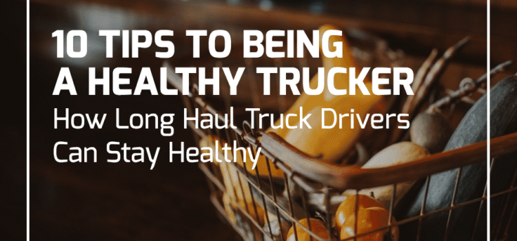 10 Tips for Being a Healthy Trucker – How Long Haul Truck Drivers Can Stay Healthy